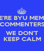 WE'RE BYU MEMES COMMENTERS  WE DON'T KEEP CALM - Personalised Poster A1 size