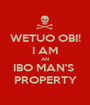 WETUO OBI! I AM AN IBO MAN'S  PROPERTY - Personalised Poster A1 size