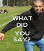WHAT DID  YOU SAY? - Personalised Poster A1 size