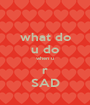 what do u do when u r SAD - Personalised Poster A1 size