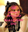 WHAT WOULD BLAIR WALDORF DO  - Personalised Poster A1 size