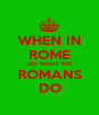 WHEN IN ROME DO WHAT THE ROMANS DO - Personalised Poster A1 size