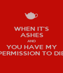 WHEN IT'S ASHES AND YOU HAVE MY PERMISSION TO DIE - Personalised Poster A1 size