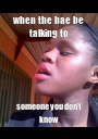 when the bae be talking to someone you don't know - Personalised Poster A1 size