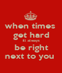 when times  get hard ill always be right next to you  - Personalised Poster A1 size