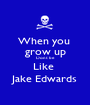 When you  grow up Dont be  Like  Jake Edwards - Personalised Poster A1 size