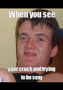 When you see your crush and trying to be sexy - Personalised Poster A1 size