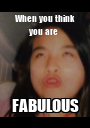 When you think you are  FABULOUS - Personalised Poster A1 size