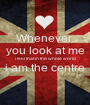 Whenever  you look at me i feel that in the whole world i am the centre  - Personalised Poster A1 size