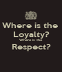 Where is the  Loyalty? Where is the Respect?  - Personalised Poster A1 size