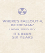WHERE'S FALLOUT 4, BETHESDA? I MEAN, SERIOUSLY IT'S BEEN SIX YEARS - Personalised Poster A1 size