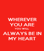 WHEREVER YOU ARE YOU WILL ALWAYS BE IN MY HEART - Personalised Poster A1 size