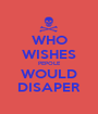 WHO WISHES PEPOLE WOULD DISAPER - Personalised Poster A1 size