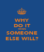 WHY DO IT WHEN SOMEONE ELSE WILL? - Personalised Poster A1 size