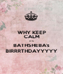WHY KEEP CALM IT'S BATHSHEBA's BIRRRTHDAYYYYY - Personalised Poster A1 size