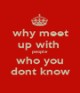 why meet up with  people who you dont know - Personalised Poster A1 size