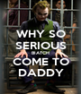 WHY SO SERIOUS BIATCH COME TO DADDY - Personalised Poster A1 size