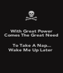 With Great Power Comes The Great Need   To Take A Nap... Wake Me Up Later  - Personalised Poster A1 size