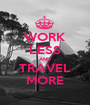 WORK LESS AND TRAVEL MORE - Personalised Poster A1 size