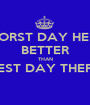 WORST DAY HERE BETTER THAN BEST DAY THERE  - Personalised Poster A1 size