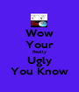 Wow Your Really Ugly You Know - Personalised Poster A1 size