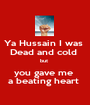 Ya Hussain I was  Dead and cold  but  you gave me  a beating heart  - Personalised Poster A1 size