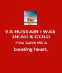 YA HUSSAIN I WAS  DEAD & COLD YOU GAVE ME A beating heart.  - Personalised Poster A1 size