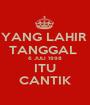 YANG LAHIR  TANGGAL  6 JULI 1998 ITU CANTIK - Personalised Poster A1 size