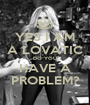 YES I AM A LOVATIC DO YOU HAVE A PROBLEM? - Personalised Poster A1 size