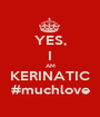 YES, I AM KERINATIC #muchlove - Personalised Poster A1 size