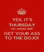YES, IT'S THURSDAY GO AHEAD AND GET YOUR ASS TO THE DOJO! - Personalised Poster A1 size