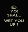YO! SHALL I WET YOU UP ? - Personalised Poster A1 size