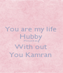 You are my life  Hubby  M nothing  With out  You Kamran  - Personalised Poster A1 size