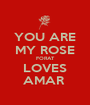 YOU ARE MY ROSE FORAT LOVES AMAR  - Personalised Poster A1 size