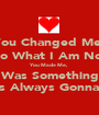 You Changed Me, Into What I Am Now. You Made Me,  It Was Something I  Was Always Gonna Be - Personalised Poster A1 size