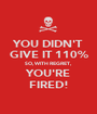 YOU DIDN'T GIVE IT 110% SO, WITH REGRET, YOU'RE FIRED! - Personalised Poster A1 size