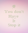 You don't Have  To start It Stop it - Personalised Poster A1 size