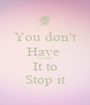 You don't Have  To start It to Stop it - Personalised Poster A1 size