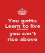 You gotta Learn to live with what you can't rise above - Personalised Poster A1 size