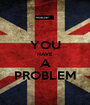 YOU HAVE A PROBLEM - Personalised Poster A1 size