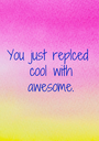 You just replced  cool with  awesome. - Personalised Poster A1 size