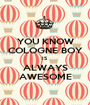 YOU KNOW COLOGNE BOY IS ALWAYS AWESOME - Personalised Poster A1 size
