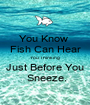 You Know  Fish Can Hear You Thinking Just Before You  Sneeze. - Personalised Poster A1 size