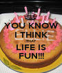 YOU KNOW I THINK THAT LIFE IS FUN!!! - Personalised Poster A1 size