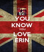YOU KNOW YOU LOVE ERIN - Personalised Poster A1 size