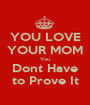 YOU LOVE YOUR MOM You Dont Have to Prove It - Personalised Poster A1 size