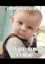 YOU MEAN TO TELL ME YOUR REAL NAME ISN'T MOM? - Personalised Poster A1 size
