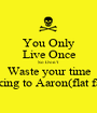 You Only Live Once So Don't  Waste your time Talking to Aaron(flat face) - Personalised Poster A1 size