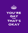 YOU'RE GAY AND THAT'S OKAY - Personalised Poster A1 size
