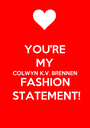 YOU'RE MY COLWYN K.V. BRENNEN FASHION STATEMENT! - Personalised Poster A1 size